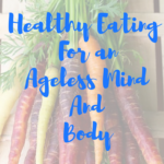 Healthy Eating For an Ageless Mind And Body