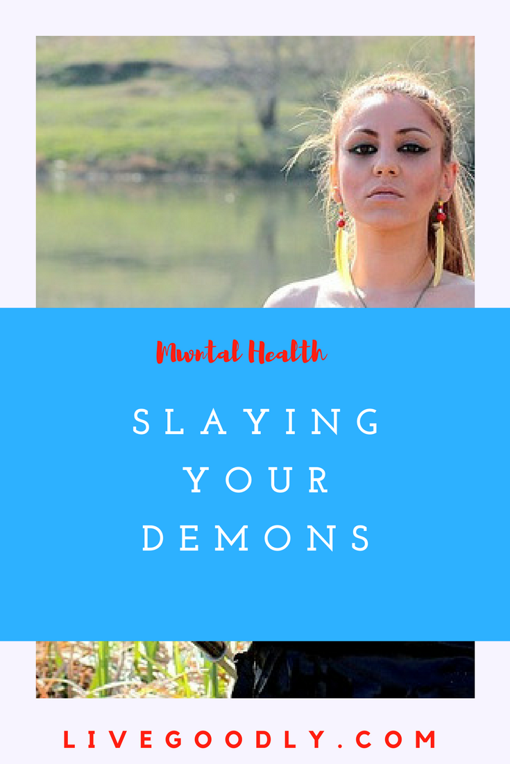 In good mental health we all discover our fears and demons. Here are effective ways to rid yourself of them.